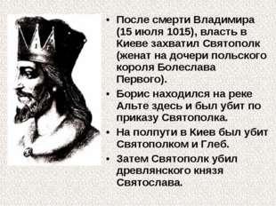 После смерти Владимира (15 июля 1015), власть в Киеве захватил Святополк (жен