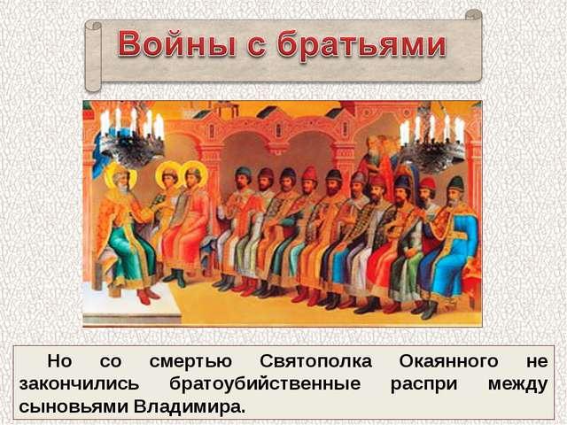 Но со смертью Святополка Окаянного не закончились братоубийственные распри ме...