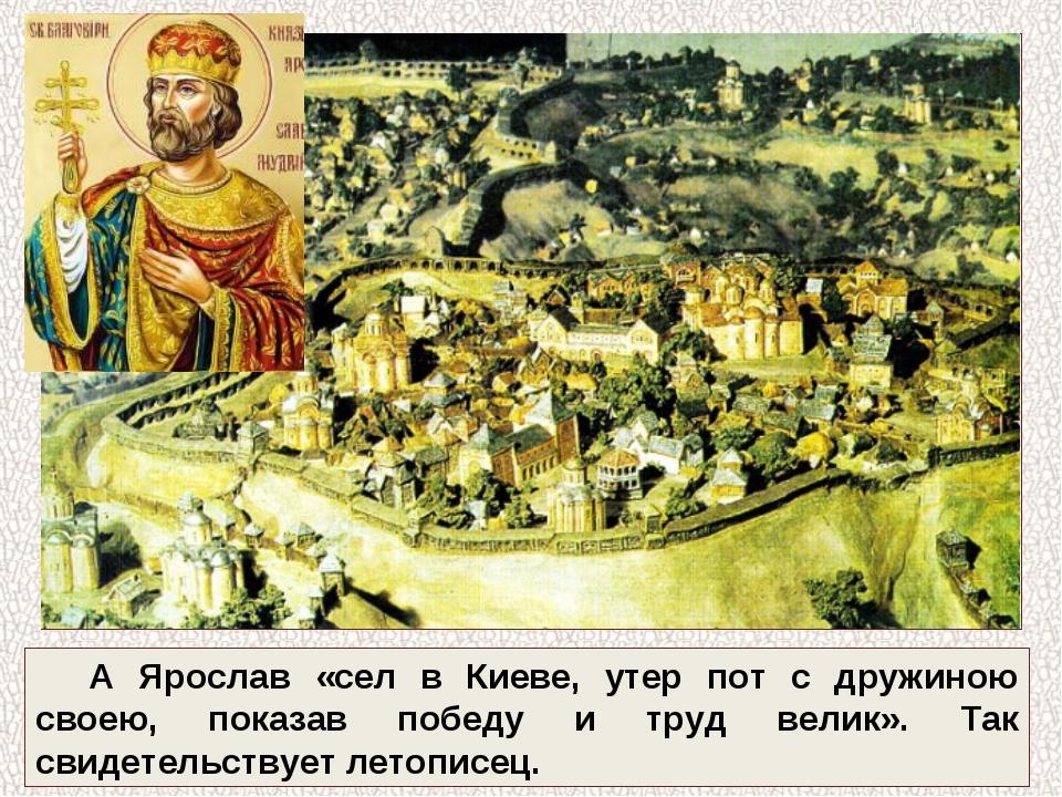 А Ярослав «сел в Киеве, утер пот с дружиною своею, показав победу и труд вели...
