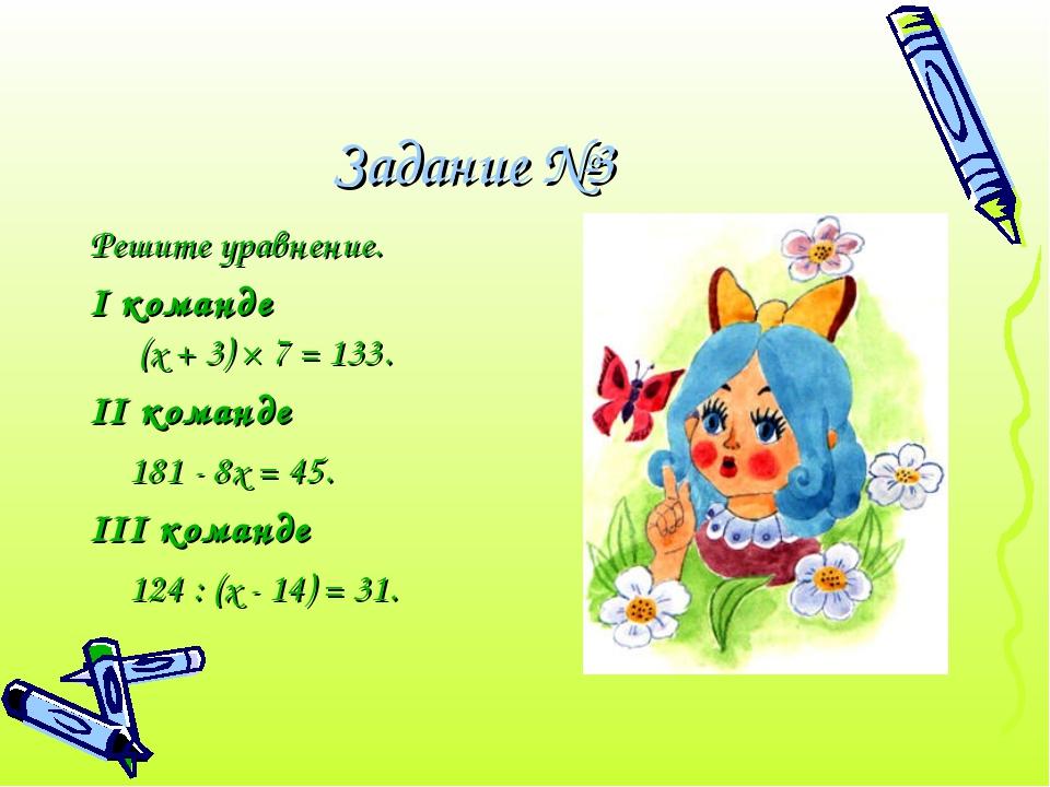 Задание №3 Решите уравнение. I команде (х + 3) × 7 = 133. II команде 181 - 8...