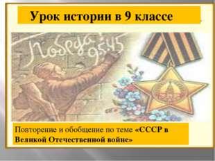 Урок истории в 9 классе Повторение и обобщение по теме «СССР в Великой Отече