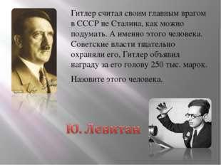 Гитлер считал своим главным врагом в СССР не Сталина, как можно подумать. А и