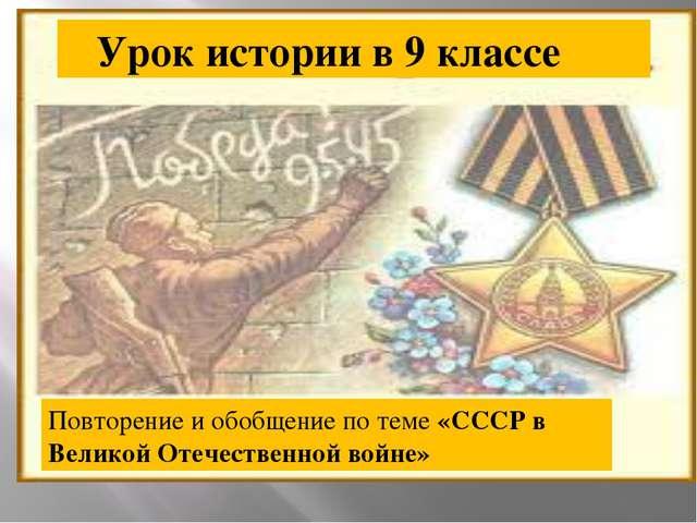 Урок истории в 9 классе Повторение и обобщение по теме «СССР в Великой Отече...