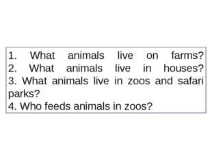1. What animals live on farms? 2. What animals live in houses? 3. What animal