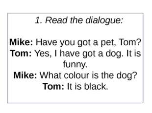 1. Read the dialogue: Mike: Have you got a pet, Tom? Tom: Yes, I have got a d