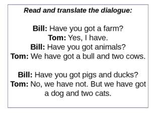 Read and translate the dialogue: Bill: Have you got a farm? Tom: Yes, I have.
