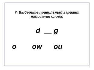 7. Выберите правильный вариант написания слова: d __ g o ow ou