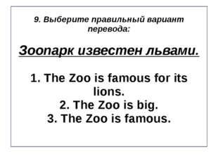 9. Выберите правильный вариант перевода: Зоопарк известен львами. 1. The Zoo