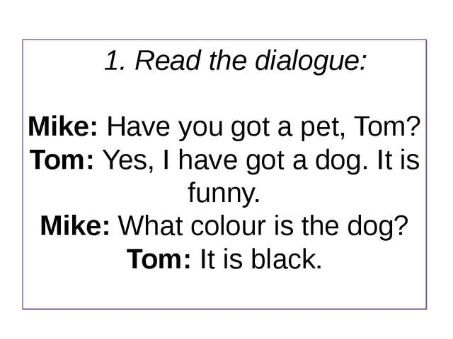 1. Read the dialogue: Mike: Have you got a pet, Tom? Tom: Yes, I have got a d...