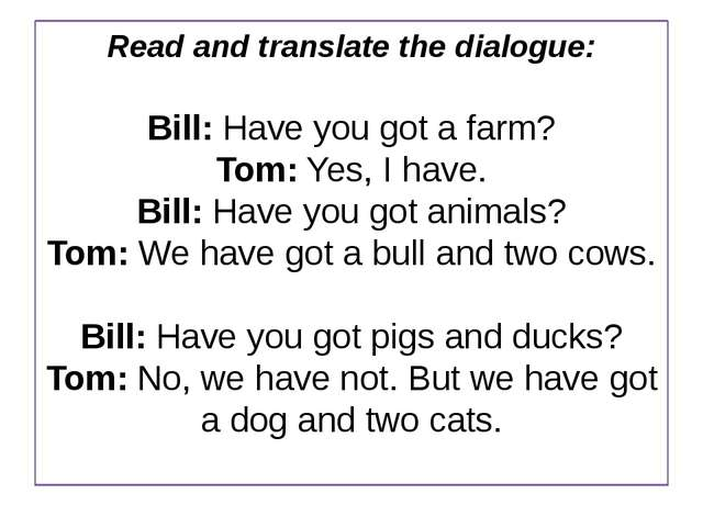 Read and translate the dialogue: Bill: Have you got a farm? Tom: Yes, I have....