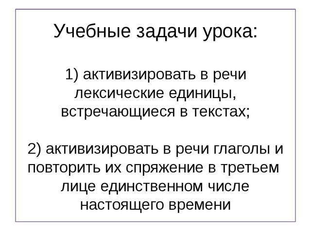 Учебные задачи урока: 1) активизировать в речи лексические единицы, встречающ...