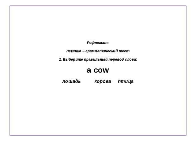 Рефлексия: Лексико – грамматический тест 1. Выберите правильный перевод слов...