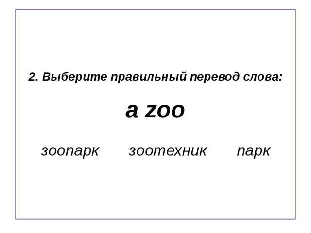 2. Выберите правильный перевод слова: a zoo зоопарк зоотехник парк