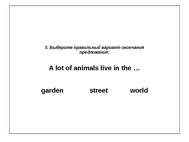 5. Выберите правильный вариант окончания предложения: A lot of animals live...