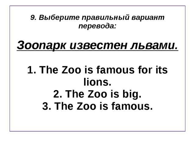 9. Выберите правильный вариант перевода: Зоопарк известен львами. 1. The Zoo...
