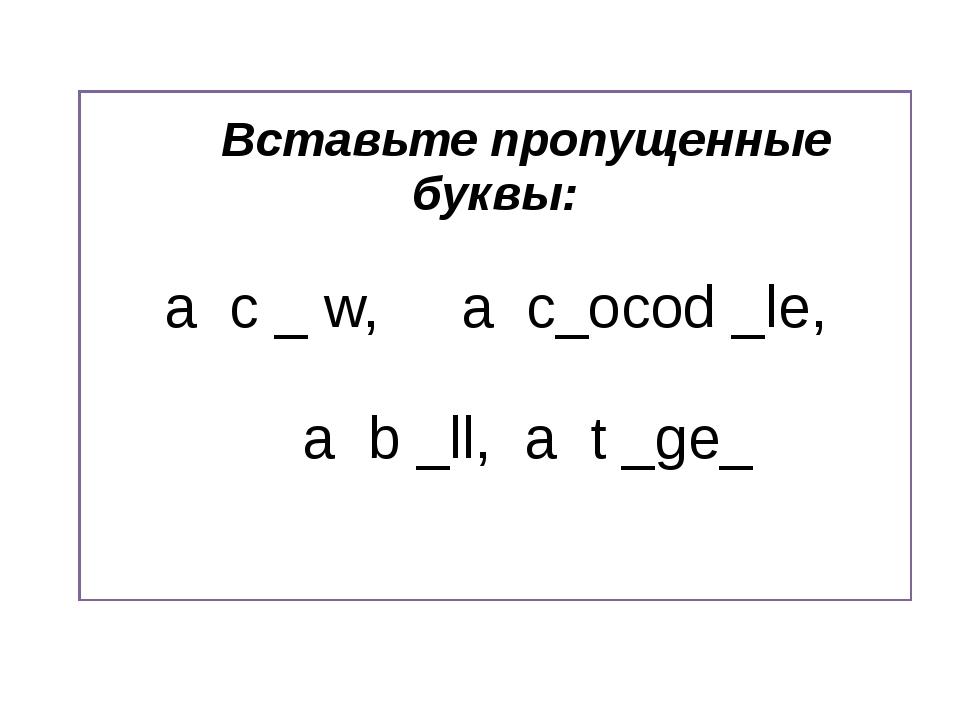 Вставьте пропущенные буквы: a c _ w, a c_ocod _le, a b _ll, a t _ge_