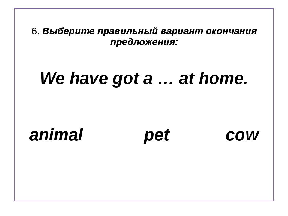 6. Выберите правильный вариант окончания предложения: We have got a … at home...