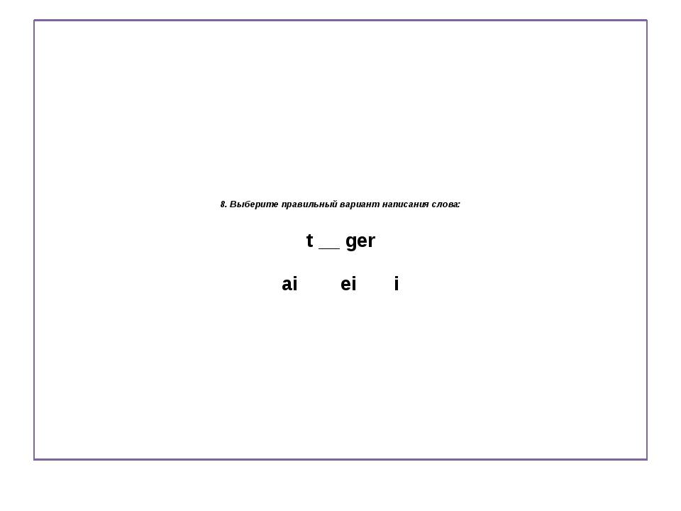 8. Выберите правильный вариант написания слова: t __ ger ai ei i