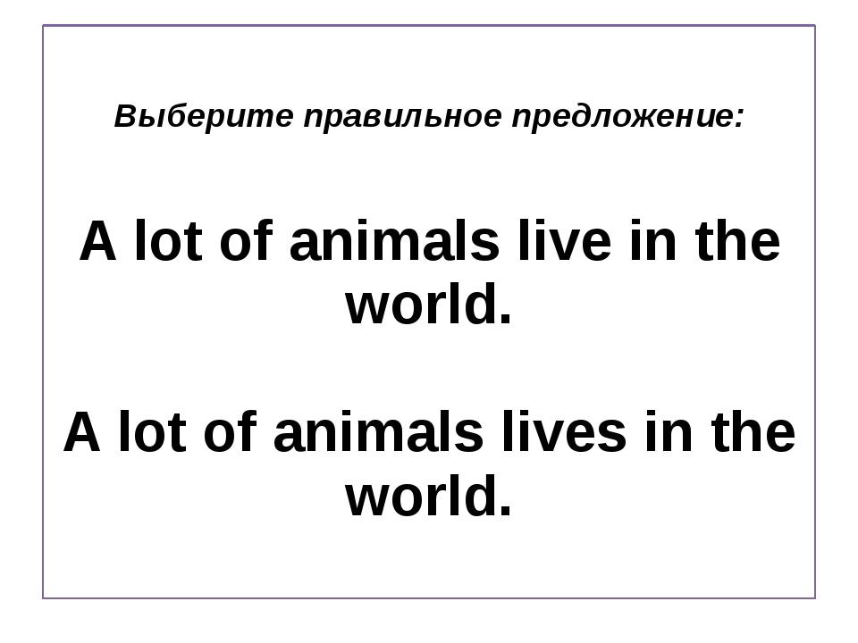 Выберите правильное предложение: A lot of animals live in the world. A lot of...