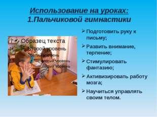 Использование на уроках: 1.Пальчиковой гимнастики Подготовить руку к письму;