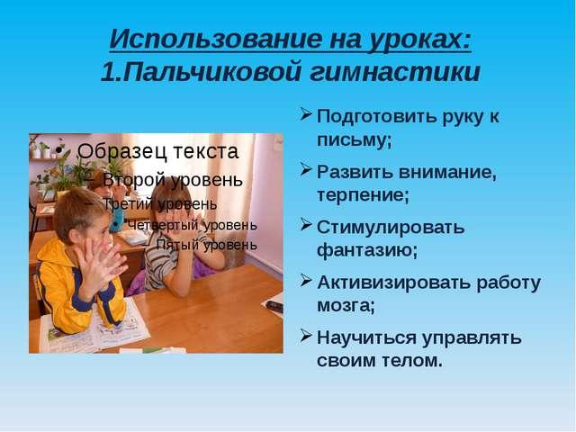 Использование на уроках: 1.Пальчиковой гимнастики Подготовить руку к письму;...