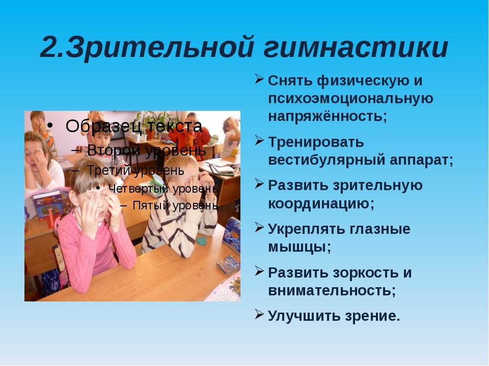 2.Зрительной гимнастики Снять физическую и психоэмоциональную напряжённость;...