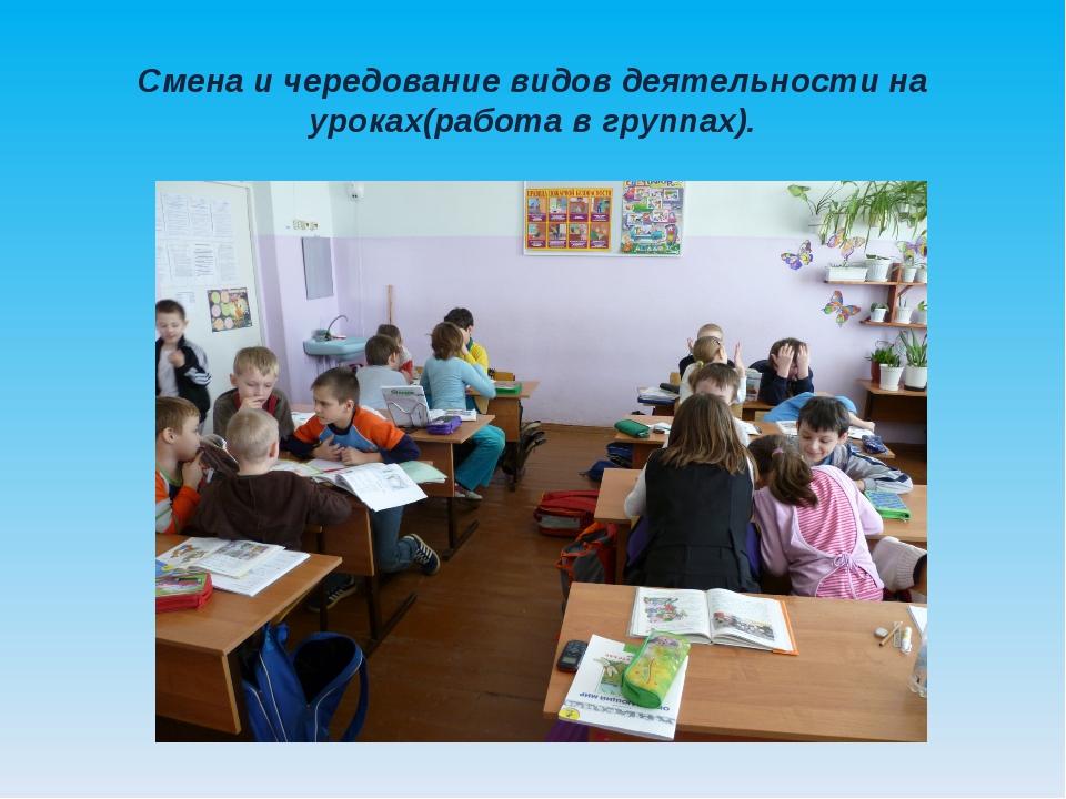 Смена и чередование видов деятельности на уроках(работа в группах).
