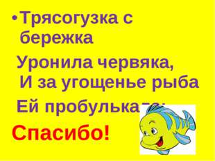Трясогузка с бережка Уронила червяка, И за угощенье рыба Ей пробулькала: ...