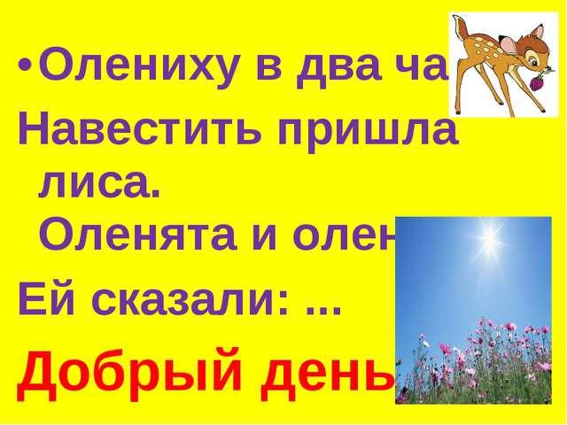 Олениху в два часа Навестить пришла лиса. Оленята и олень Ей сказали: ... Доб...
