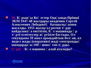 50. Бұрынғы Кеңестер Одағында бірінші ЭЕМ 1947-48 жылдары академик Сергей Ал