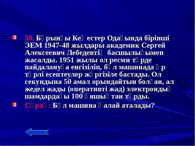 50. Бұрынғы Кеңестер Одағында бірінші ЭЕМ 1947-48 жылдары академик Сергей Ал...