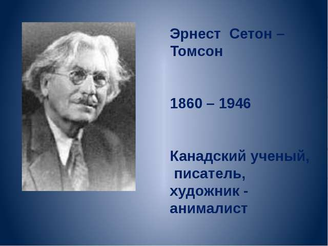 Эрнест Сетон – Томсон 1860 – 1946 Канадский ученый, писатель, художник - аним...