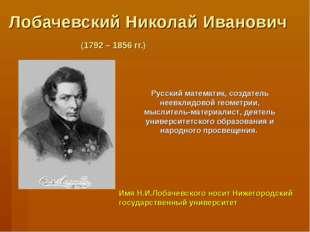 Лобачевский Николай Иванович (1792 – 1856 гг.) Русский математик, создатель н