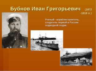 Бубнов Иван Григорьевич (1872 -1919 гг.) Ученый - кораблестроитель, создатель