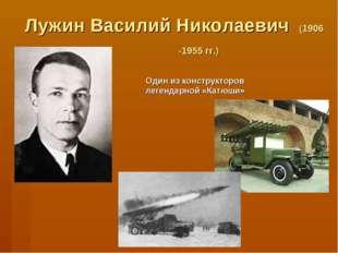 Лужин Василий Николаевич (1906 -1955 гг.) Один из конструкторов легендарной «