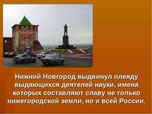 Нижний Новгород выдвинул плеяду выдающихся деятелей науки, имена которых сост
