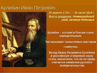 Кулибин Иван Петрович 10 апреля 1735 г. – 30 июля 1818 г. Место рождения: Ниж