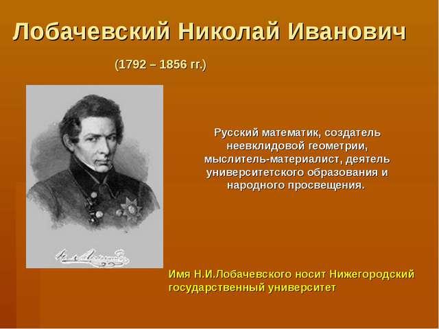 Лобачевский Николай Иванович (1792 – 1856 гг.) Русский математик, создатель н...
