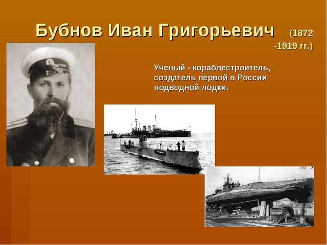 Бубнов Иван Григорьевич (1872 -1919 гг.) Ученый - кораблестроитель, создатель...