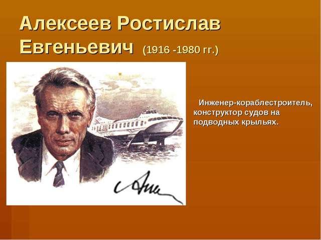 Алексеев Ростислав Евгеньевич (1916 -1980 гг.) Инженер-кораблестроитель, конс...