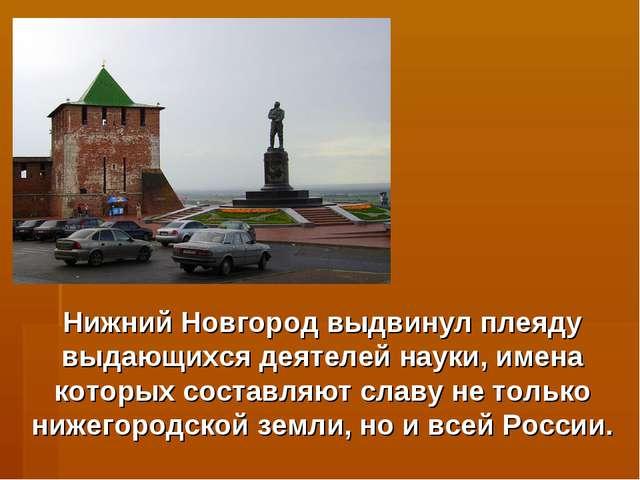 Нижний Новгород выдвинул плеяду выдающихся деятелей науки, имена которых сост...