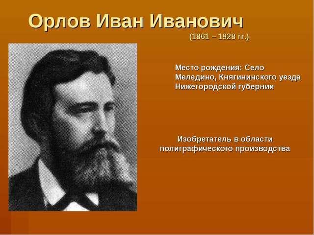 Орлов Иван Иванович (1861 – 1928 гг.) Место рождения: Село Меледино, Княгинин...