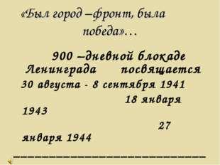 «Был город –фронт, была победа»… 900 –дневной блокаде Ленинграда посвящается