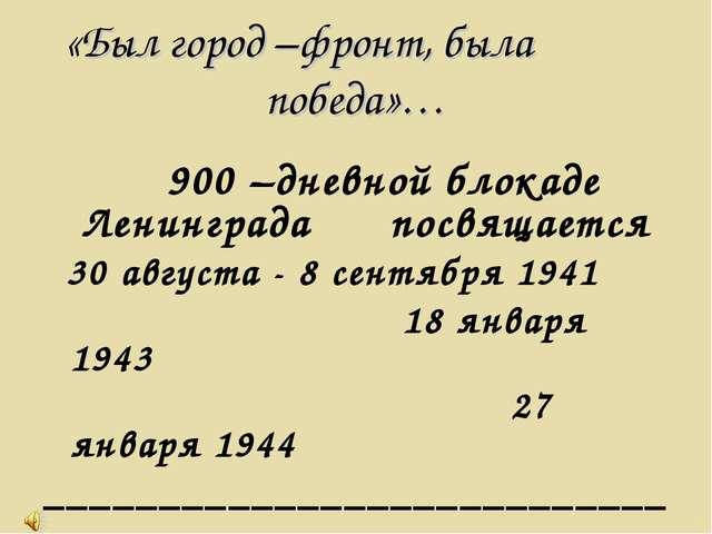 «Был город –фронт, была победа»… 900 –дневной блокаде Ленинграда посвящается...