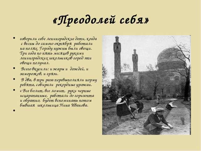 «Преодолей себя» говорили себе ленинградские дети, когда с весны до самого ок...