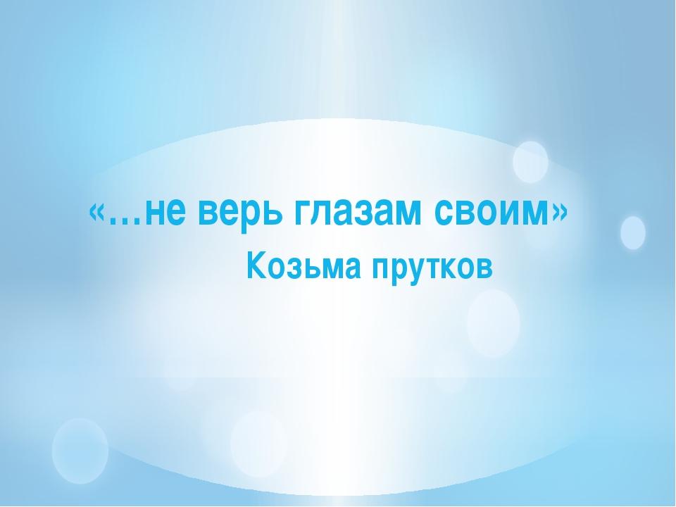 «…не верь глазам своим» Козьма прутков