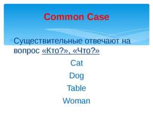 Существительные отвечают на вопрос «Кто?», «Что?» Сat Dog Table Woman Common