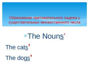 The Nouns' The cats' The dogs' Образование притяжательного падежа у существит