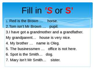 Fill in 'S or S' 1. Red is the Brown … horse. 2.Tom isn't Mr Brown … pupil. 3