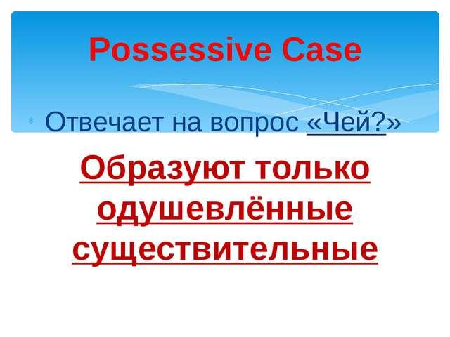 Отвечает на вопрос «Чей?» Образуют только одушевлённые существительные Posse...